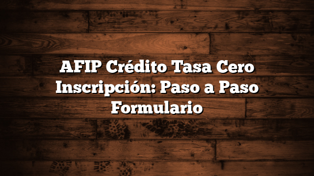 AFIP Crédito Tasa Cero Inscripción: Paso a Paso Formulario