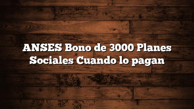 ANSES Bono de 3000 Planes Sociales  Cuando lo pagan