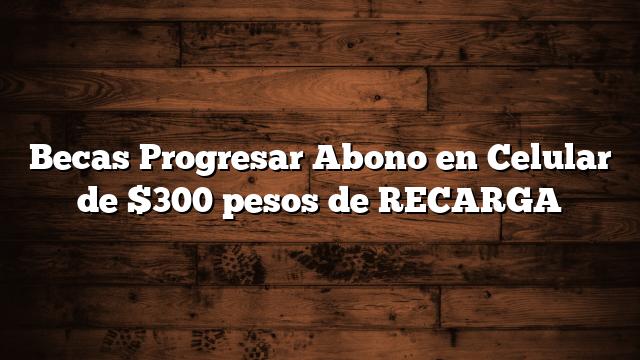 Becas Progresar Abono en Celular de $300 pesos de RECARGA