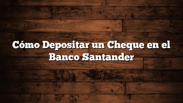 Cómo Depositar un Cheque en el Banco Santander