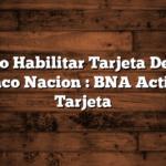 Cómo Habilitar Tarjeta Debito Banco Nacion : BNA Activar Tarjeta