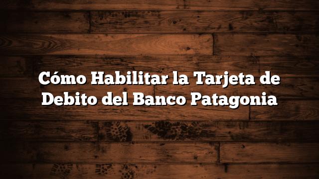 Cómo Habilitar la Tarjeta de Debito del Banco Patagonia