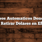 Cajeros Automaticos Donde se puede Retirar Dólares en Efectivo