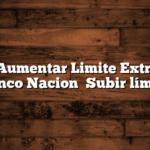 Como Aumentar Limite Extraccion Banco Nacion   Subir límite
