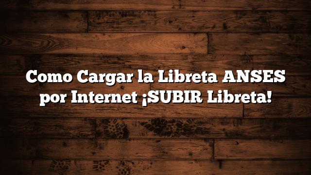 Como Cargar la Libreta ANSES por Internet ¡SUBIR Libreta!