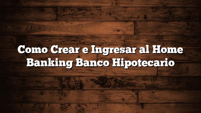 Como Crear e Ingresar al Home Banking Banco Hipotecario