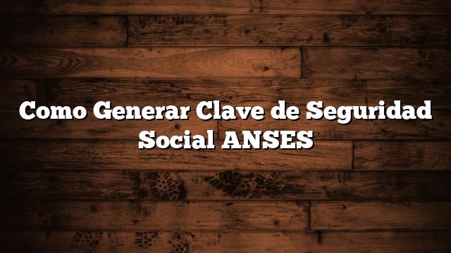 Como Generar Clave de Seguridad Social ANSES