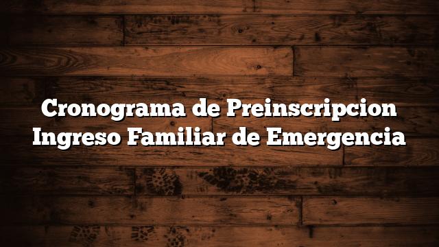 Cronograma de Preinscripcion Ingreso Familiar de Emergencia