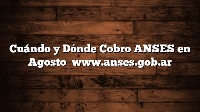 Cuándo y Dónde Cobro ANSES en Agosto   www.anses.gob.ar