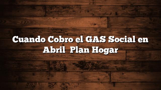 Cuando Cobro el GAS Social en Abril   Plan Hogar