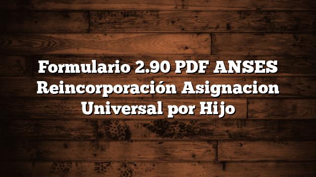 Formulario 2.90 PDF ANSES Reincorporación Asignacion Universal por Hijo