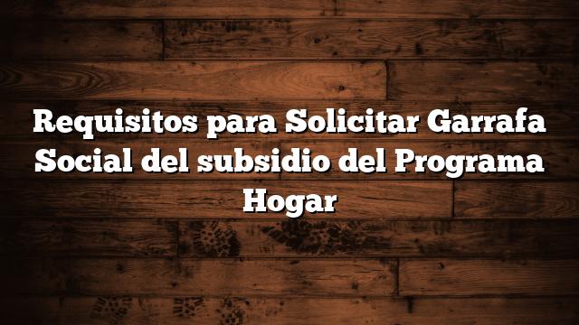 Requisitos para Solicitar Garrafa Social del subsidio del Programa Hogar