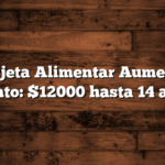 Tarjeta Alimentar Aumenta Monto: $12000 hasta 14 años