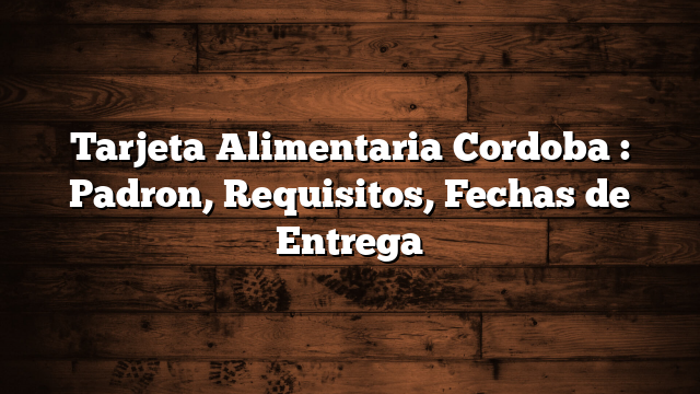Tarjeta Alimentaria Cordoba : Padron, Requisitos, Fechas de Entrega